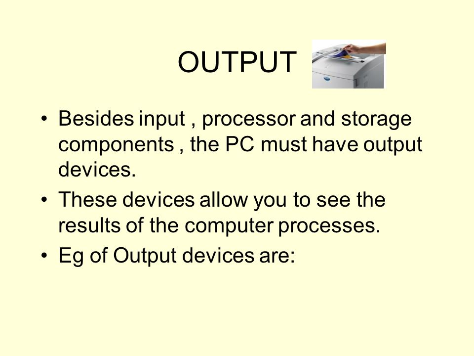 OUTPUT Besides input , processor and storage components , the PC must have output devices.