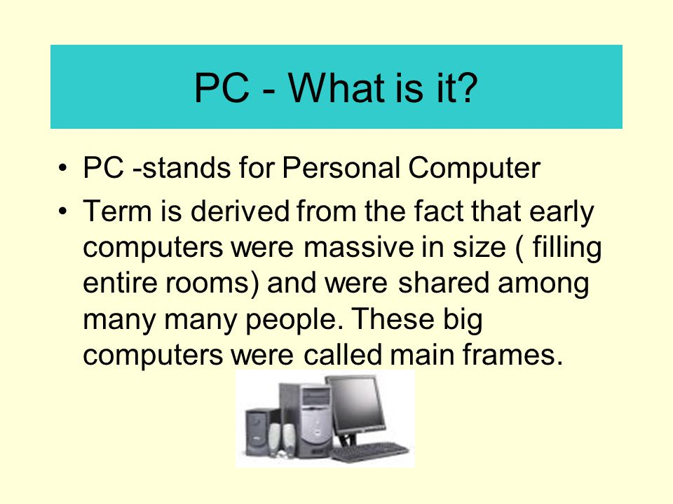 PC - What is it PC -stands for Personal Computer