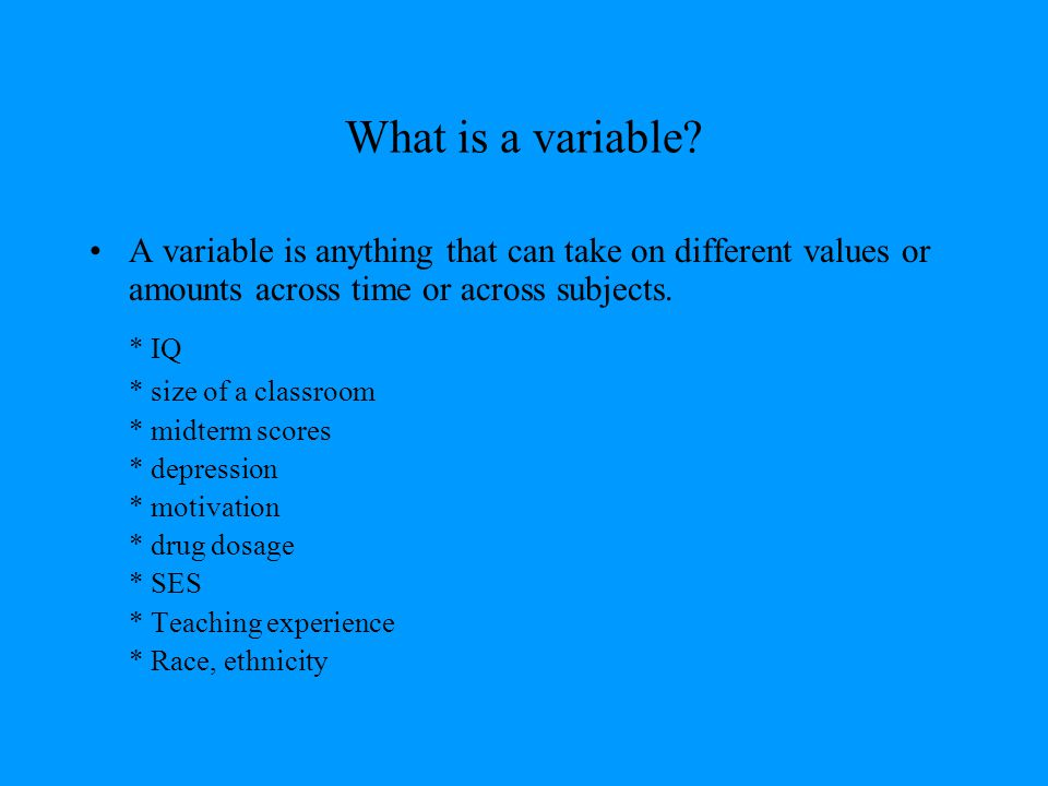 What is a variable A variable is anything that can take on different values or amounts across time or across subjects.