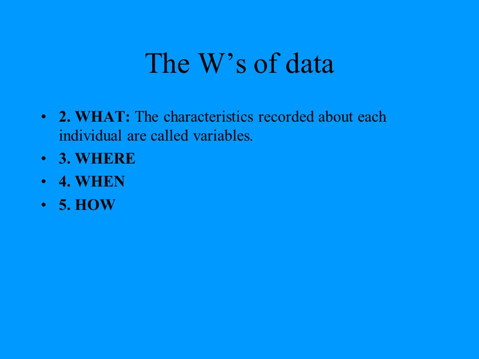 The W's of data 2. WHAT: The characteristics recorded about each individual are called variables. 3. WHERE.