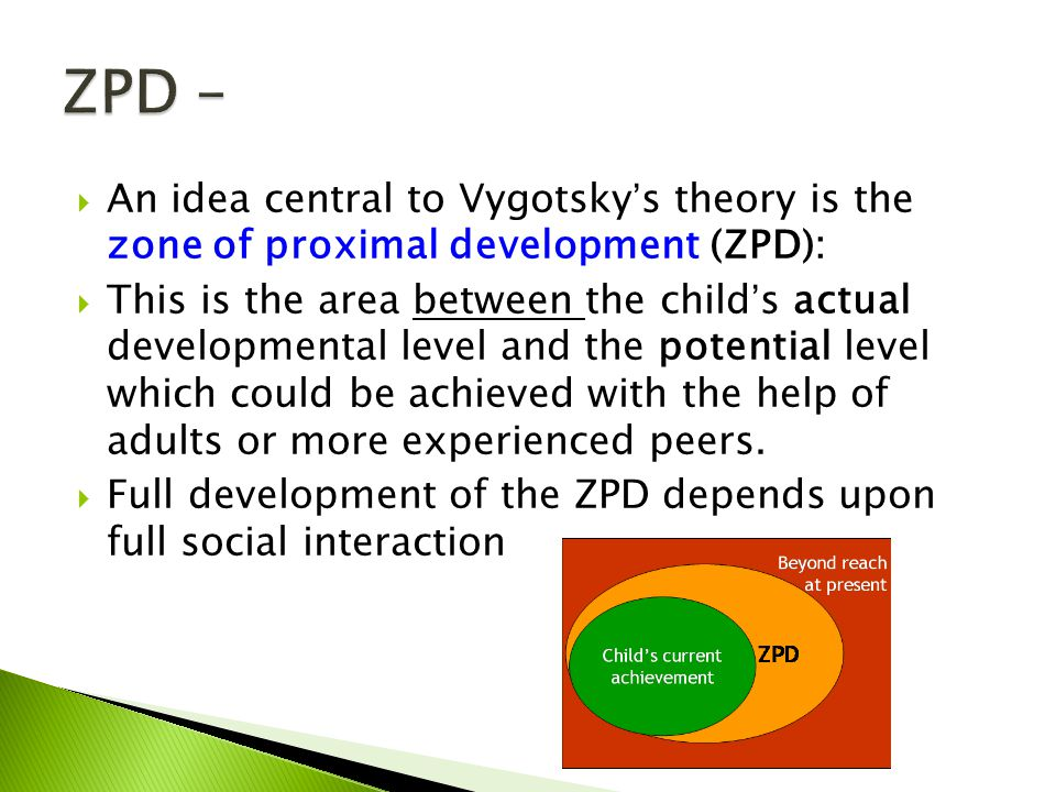ZPD – An idea central to Vygotsky's theory is the zone of proximal development (ZPD):