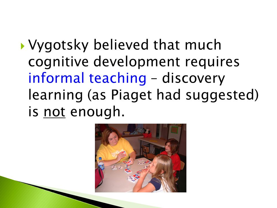 Vygotsky believed that much cognitive development requires informal teaching – discovery learning (as Piaget had suggested) is not enough.