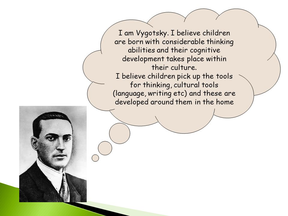 I am Vygotsky. I believe children are born with considerable thinking abilities and their cognitive development takes place within their culture.