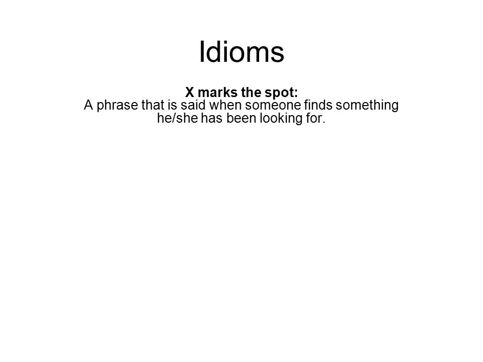 Idioms X marks the spot: A phrase that is said when someone finds something he/she has been looking for.