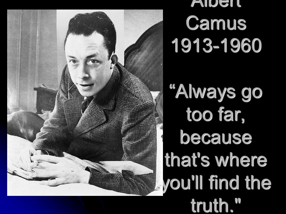 Albert Camus 1913-1960 Always go too far, because that s where you ll find the truth.
