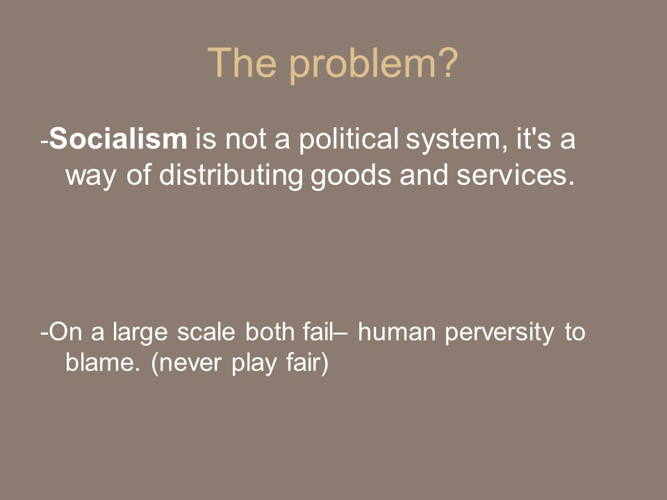 The problem -Socialism is not a political system, it s a way of distributing goods and services.