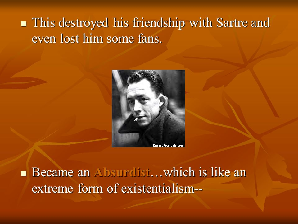 This destroyed his friendship with Sartre and even lost him some fans.
