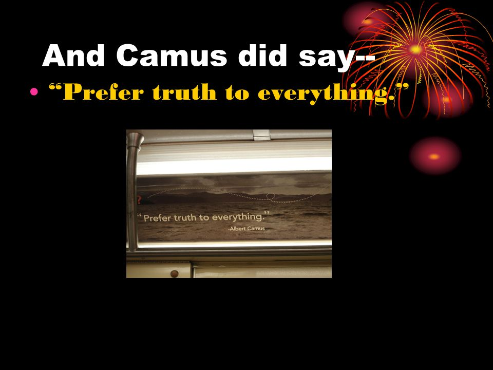 And Camus did say-- Prefer truth to everything.