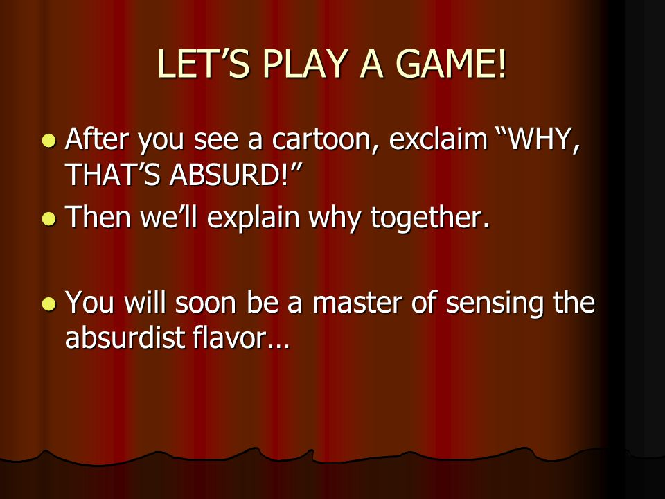 LET'S PLAY A GAME! After you see a cartoon, exclaim WHY, THAT'S ABSURD! Then we'll explain why together.