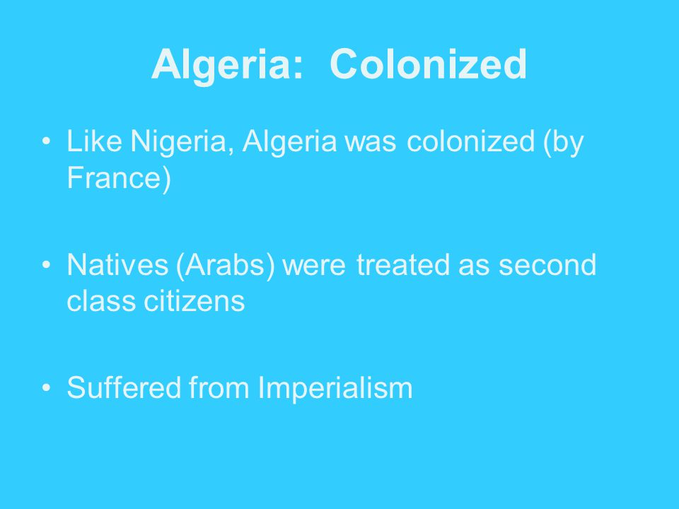 Algeria: Colonized Like Nigeria, Algeria was colonized (by France)