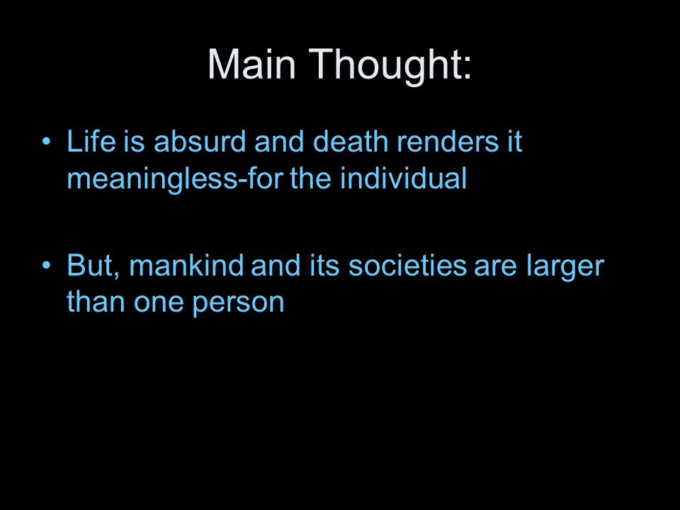 Main Thought: Life is absurd and death renders it meaningless-for the individual.