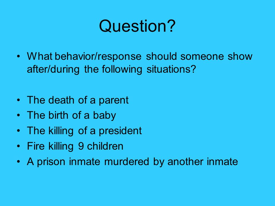 Question What behavior/response should someone show after/during the following situations The death of a parent.