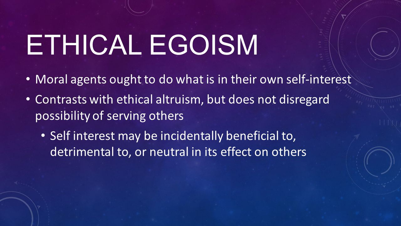 Ethical egoism Moral agents ought to do what is in their own self-interest.