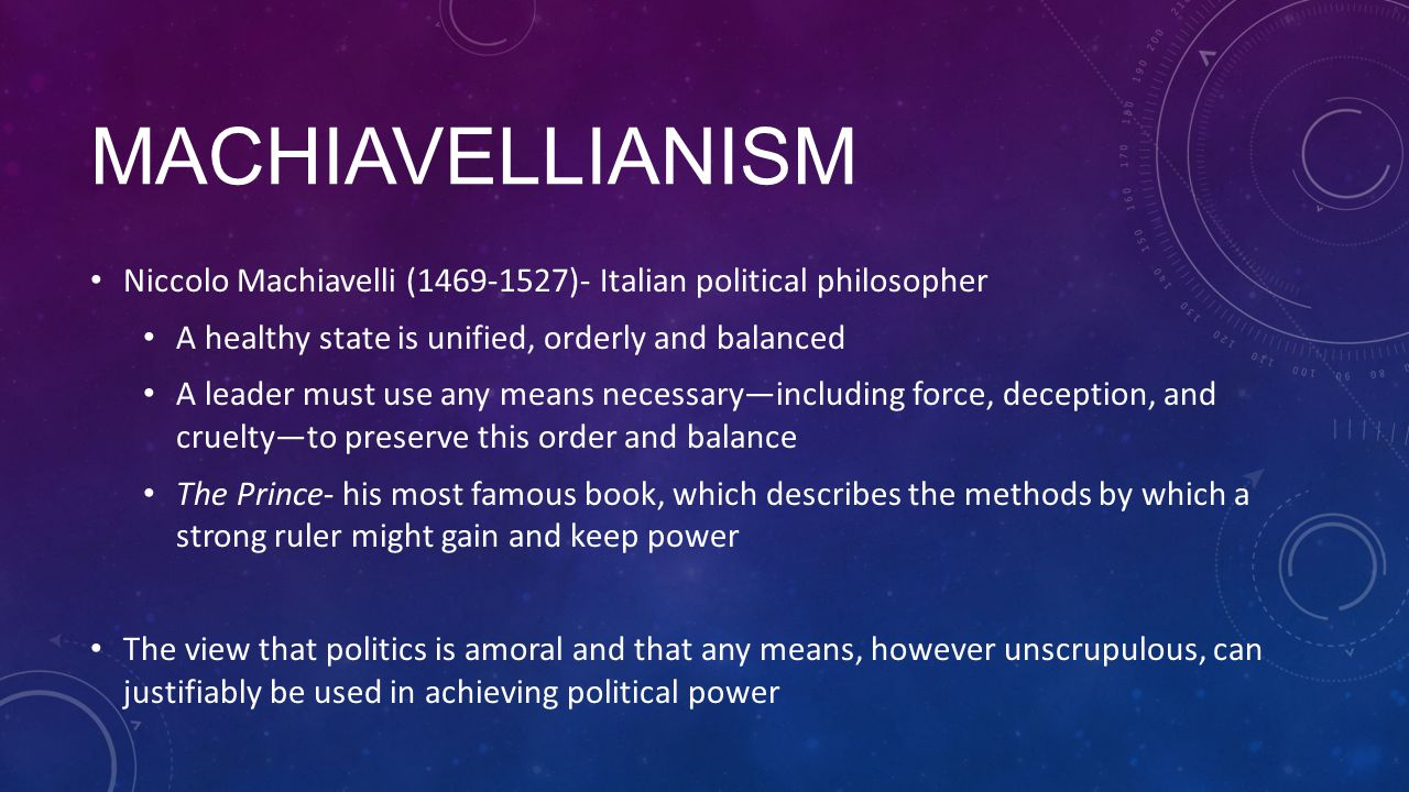 Machiavellianism Niccolo Machiavelli (1469-1527)- Italian political philosopher. A healthy state is unified, orderly and balanced.