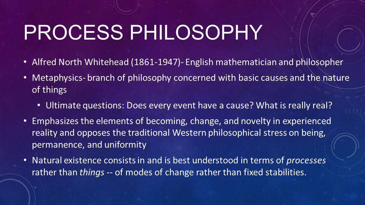 Process Philosophy Alfred North Whitehead (1861-1947)- English mathematician and philosopher.