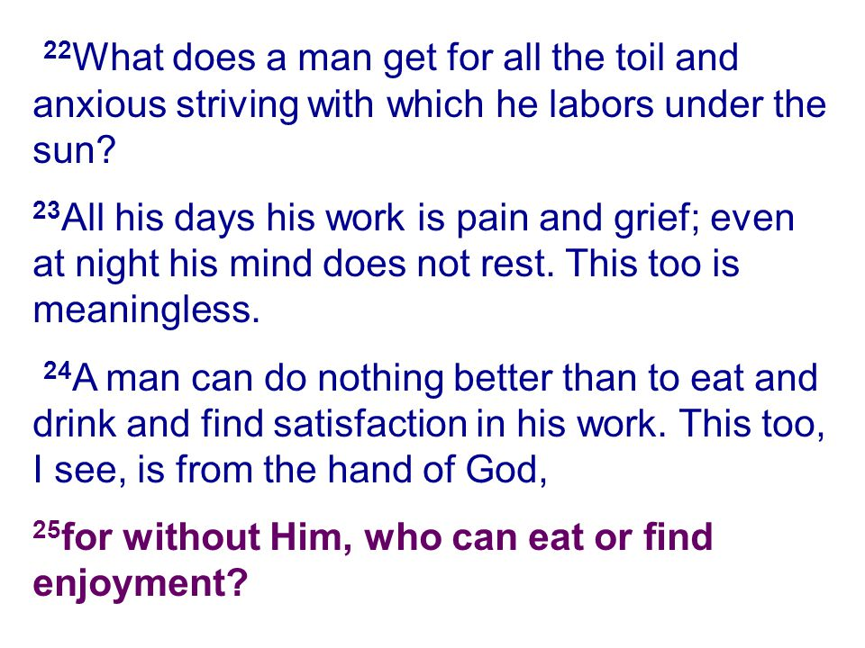 22What does a man get for all the toil and anxious striving with which he labors under the sun