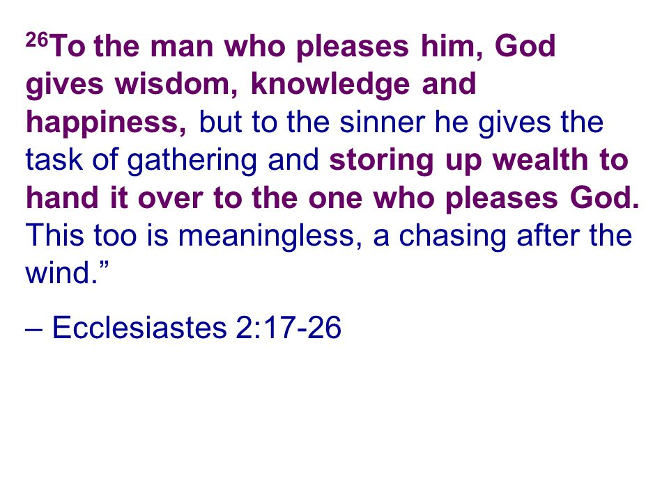26To the man who pleases him, God gives wisdom, knowledge and happiness, but to the sinner he gives the task of gathering and storing up wealth to hand it over to the one who pleases God. This too is meaningless, a chasing after the wind.