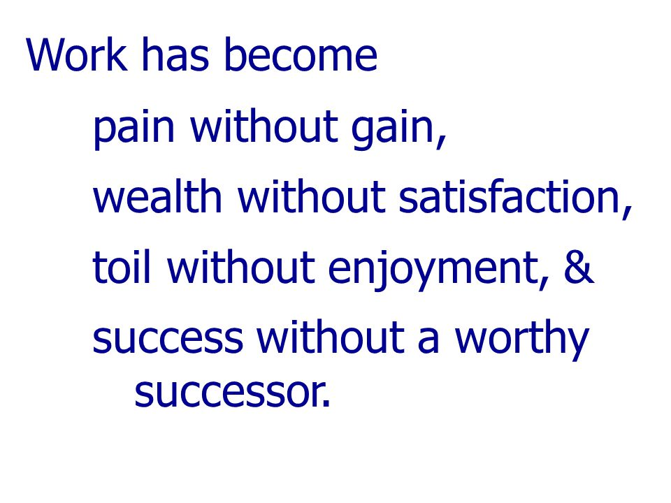 Work has become pain without gain, wealth without satisfaction, toil without enjoyment, & success without a worthy successor.