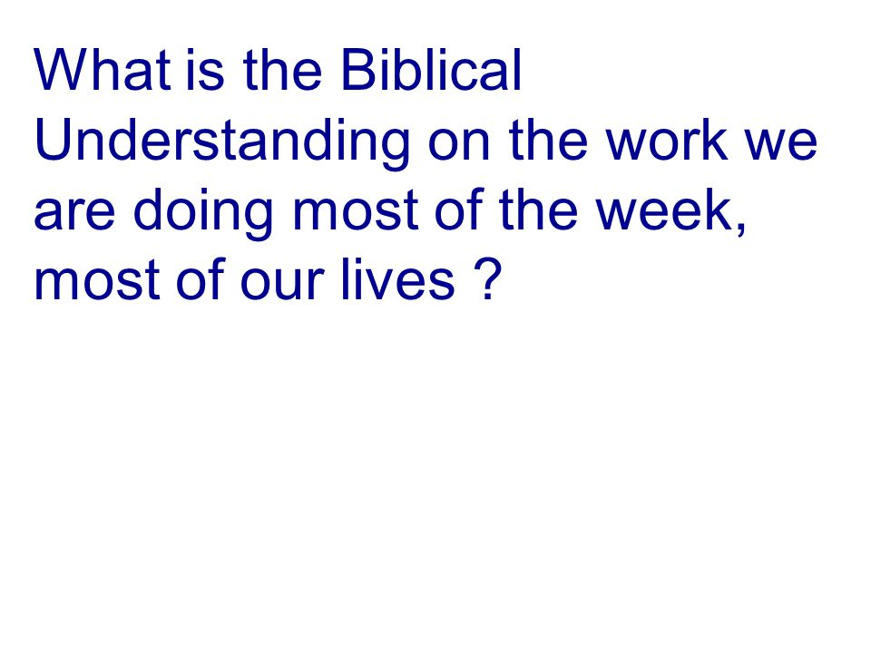 What is the Biblical Understanding on the work we are doing most of the week, most of our lives