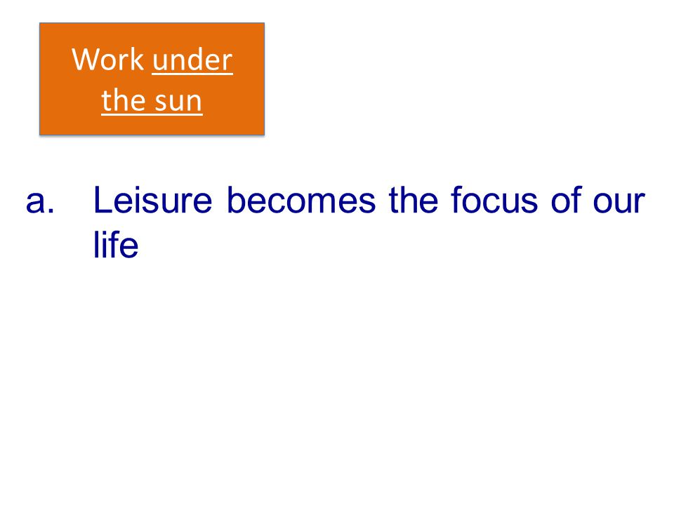 a. Leisure becomes the focus of our life