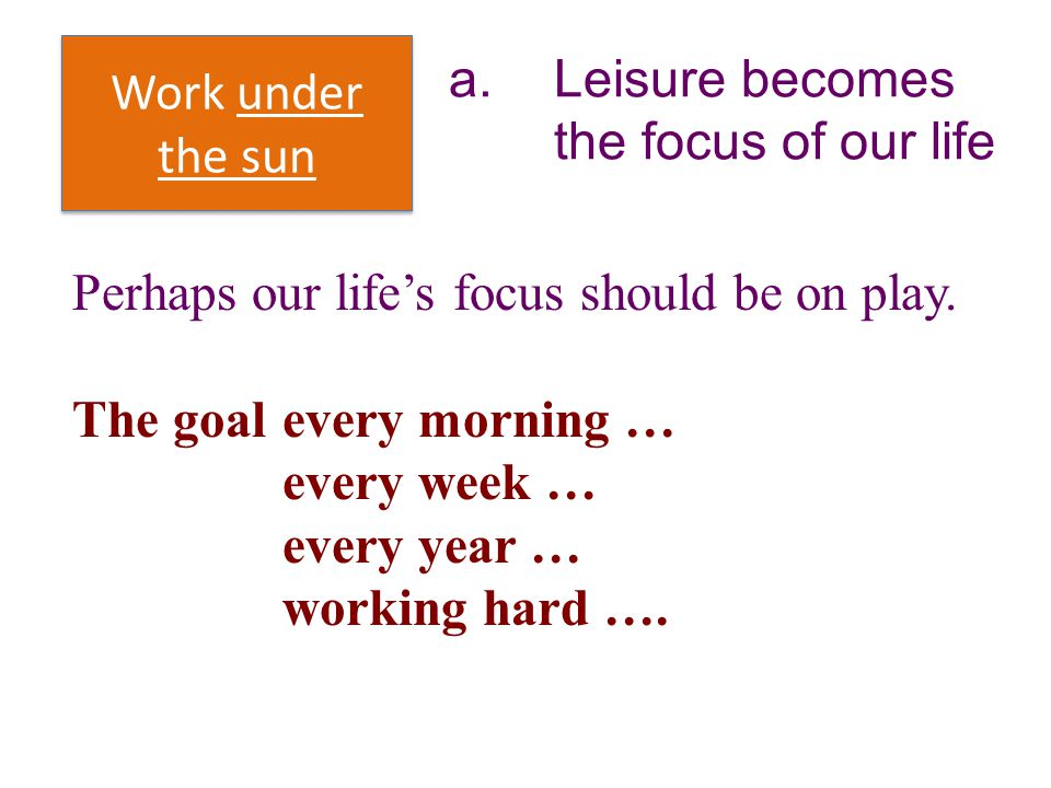 Work under the sun a. Leisure becomes the focus of our life. Perhaps our life's focus should be on play.