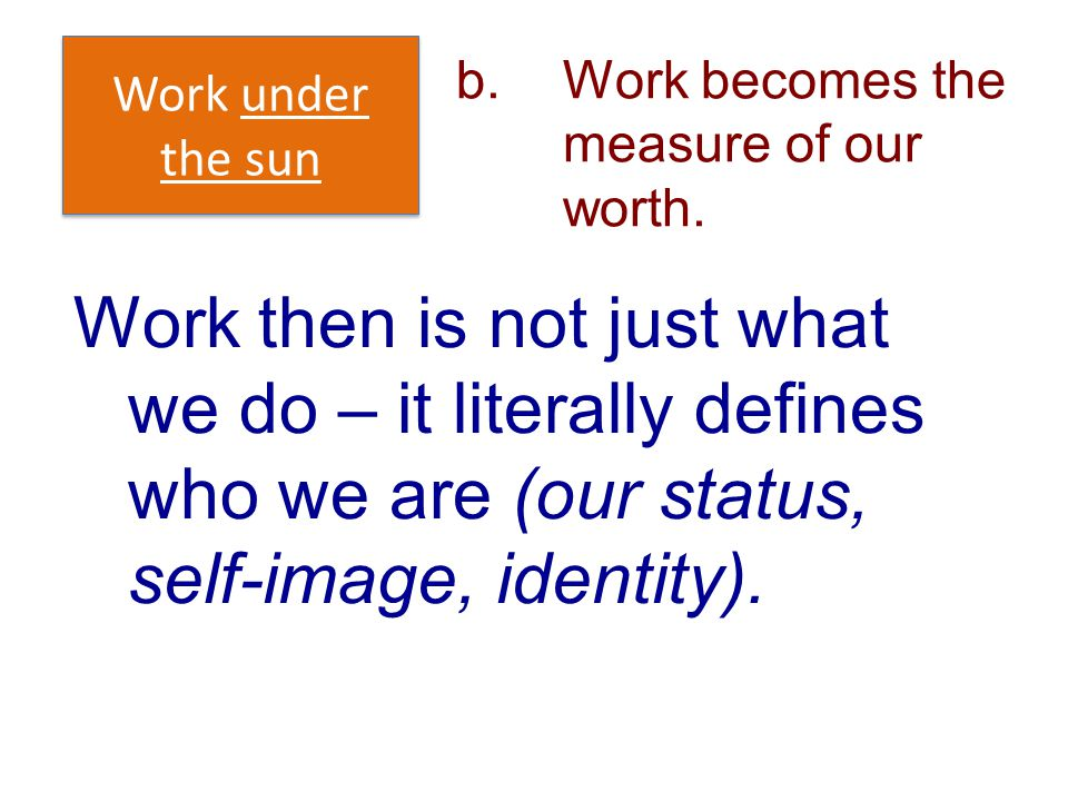 Work under the sun b. Work becomes the measure of our worth.
