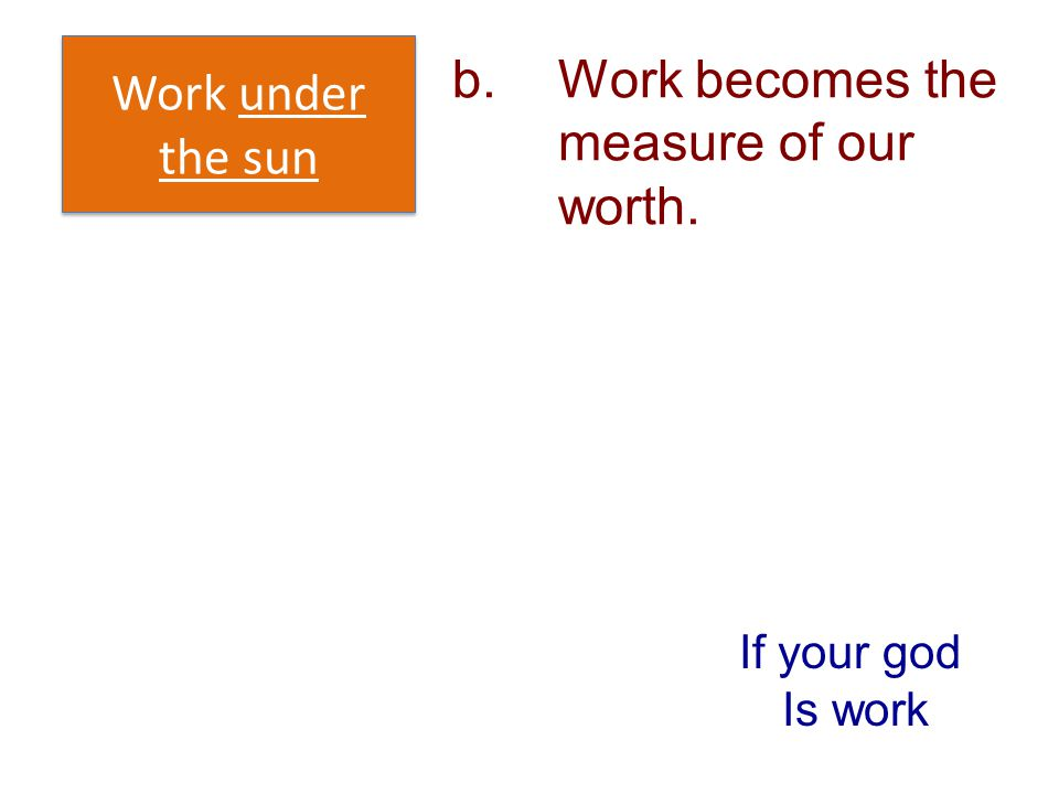 b. Work becomes the measure of our worth.