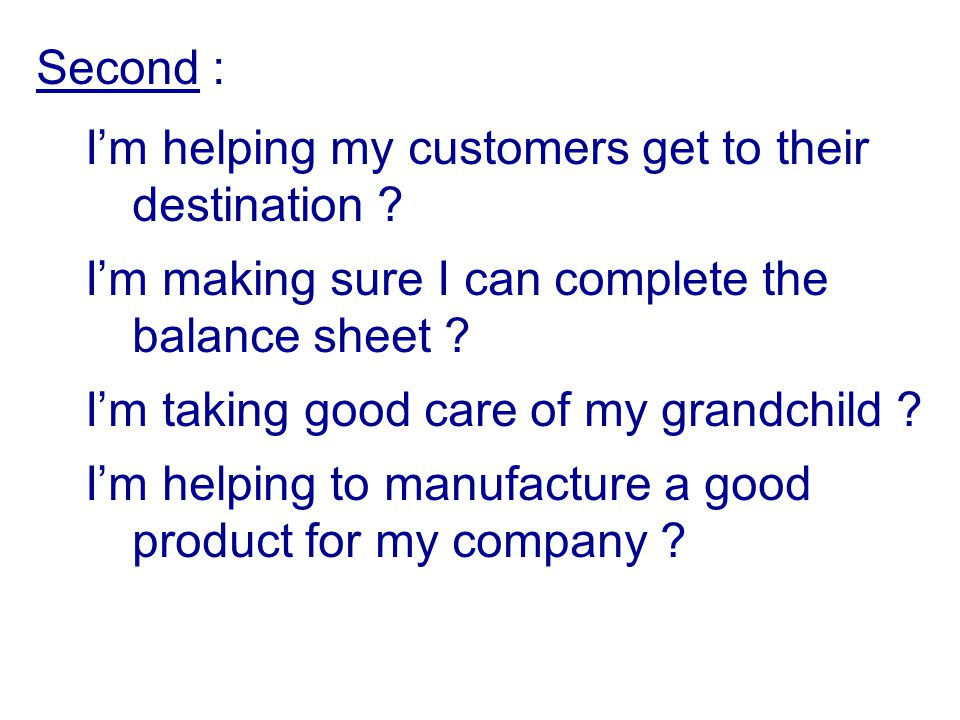Second : I'm helping my customers get to their destination I'm making sure I can complete the balance sheet