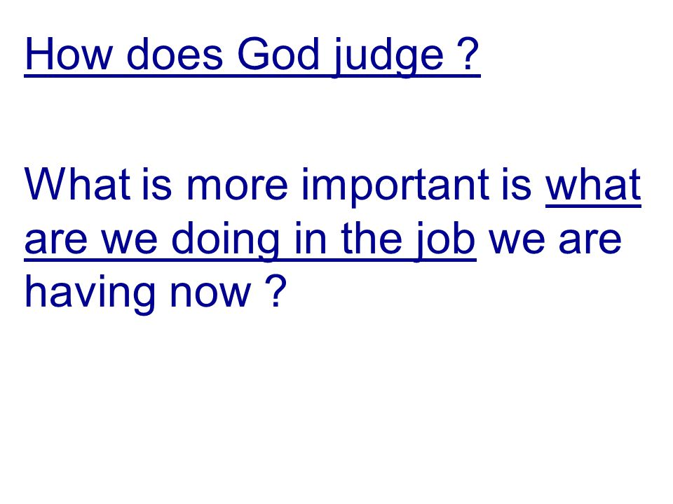 How does God judge What is more important is what are we doing in the job we are having now