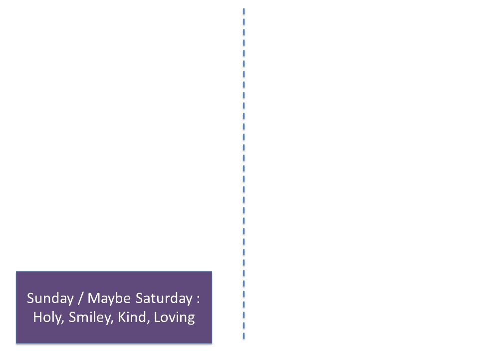 Sunday / Maybe Saturday : Holy, Smiley, Kind, Loving