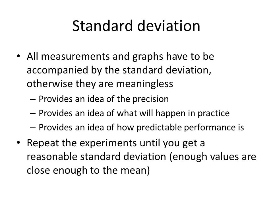 Standard deviation All measurements and graphs have to be accompanied by the standard deviation, otherwise they are meaningless.