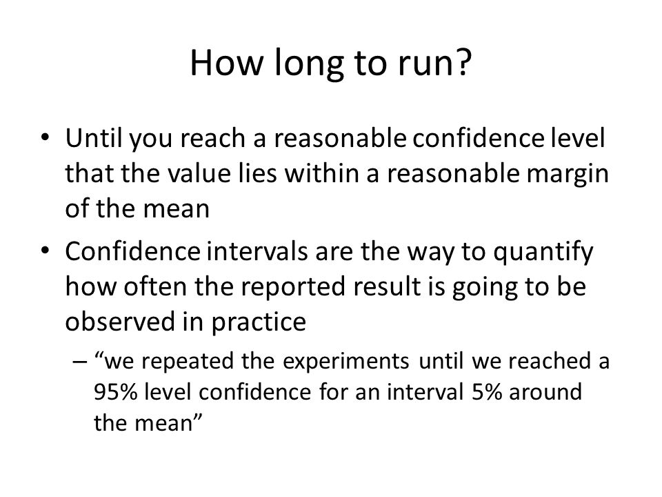 How long to run Until you reach a reasonable confidence level that the value lies within a reasonable margin of the mean.