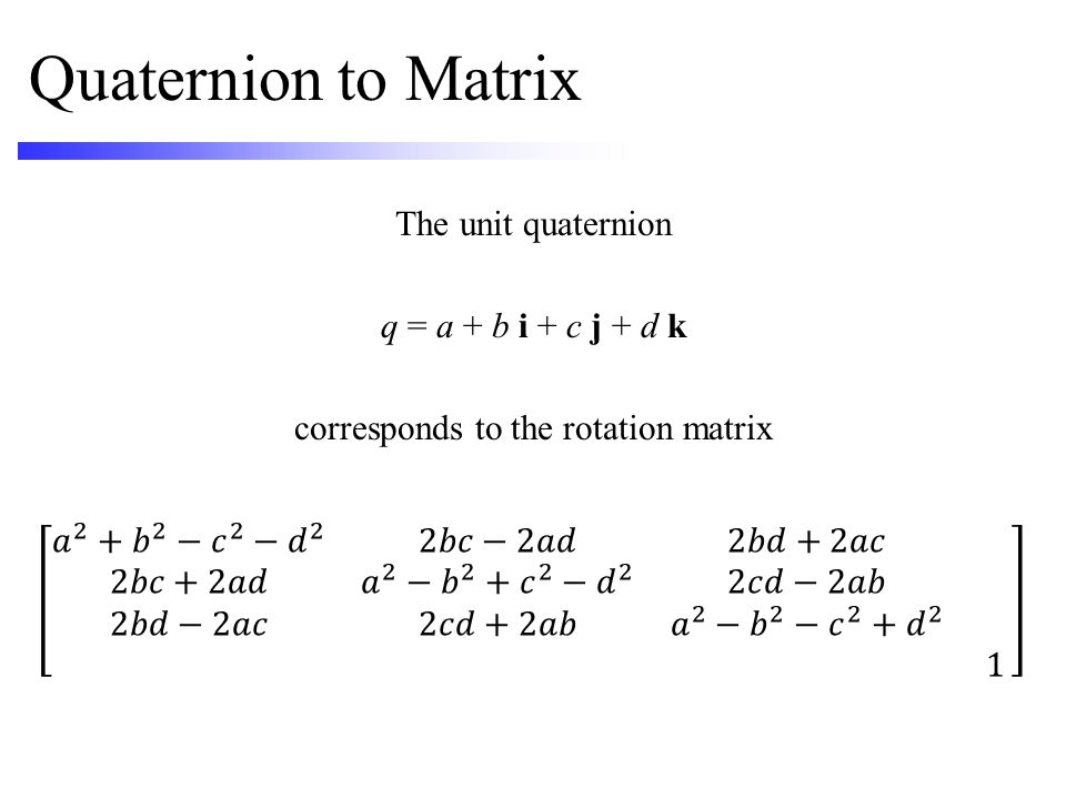 Quaternion to Matrix The unit quaternion q = a + b i + c j + d k corresponds to the rotation matrix
