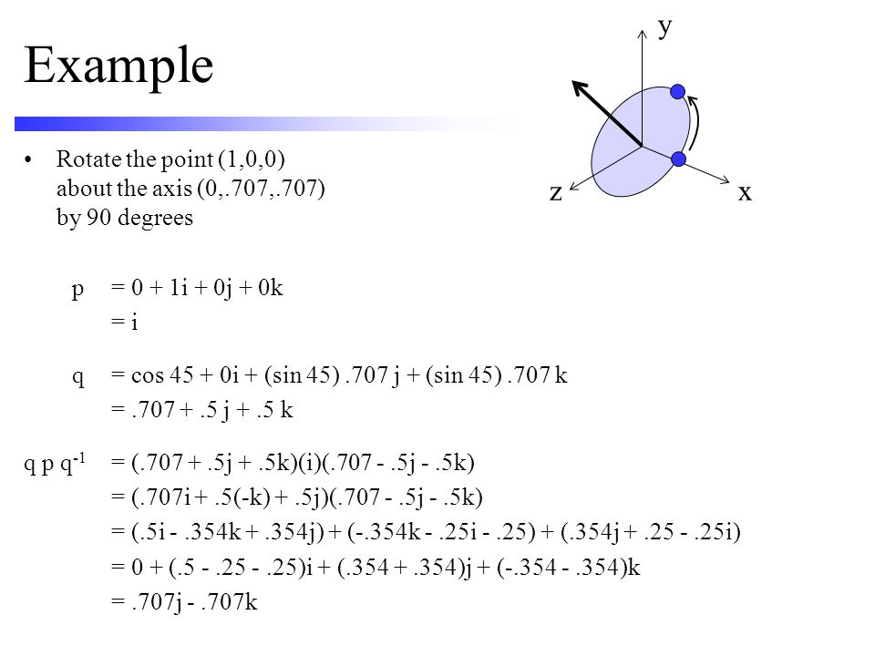 y Example. Rotate the point (1,0,0) about the axis (0,.707,.707) by 90 degrees. p = 0 + 1i + 0j + 0k.