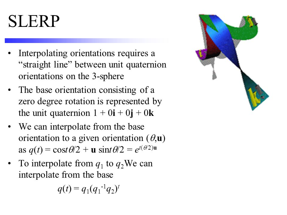 SLERP Interpolating orientations requires a straight line between unit quaternion orientations on the 3-sphere.