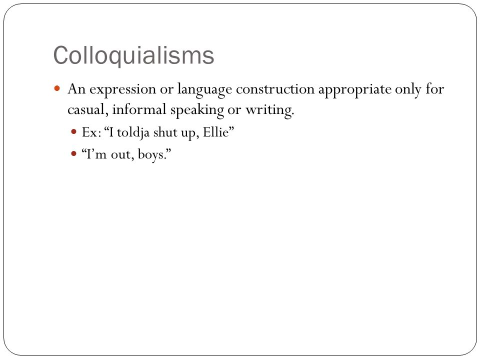 Colloquialisms An expression or language construction appropriate only for casual, informal speaking or writing.