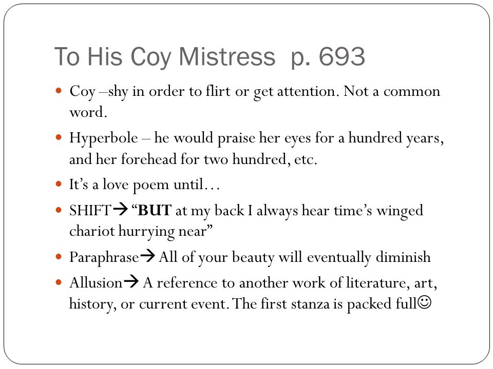 To His Coy Mistress p. 693 Coy –shy in order to flirt or get attention. Not a common word.