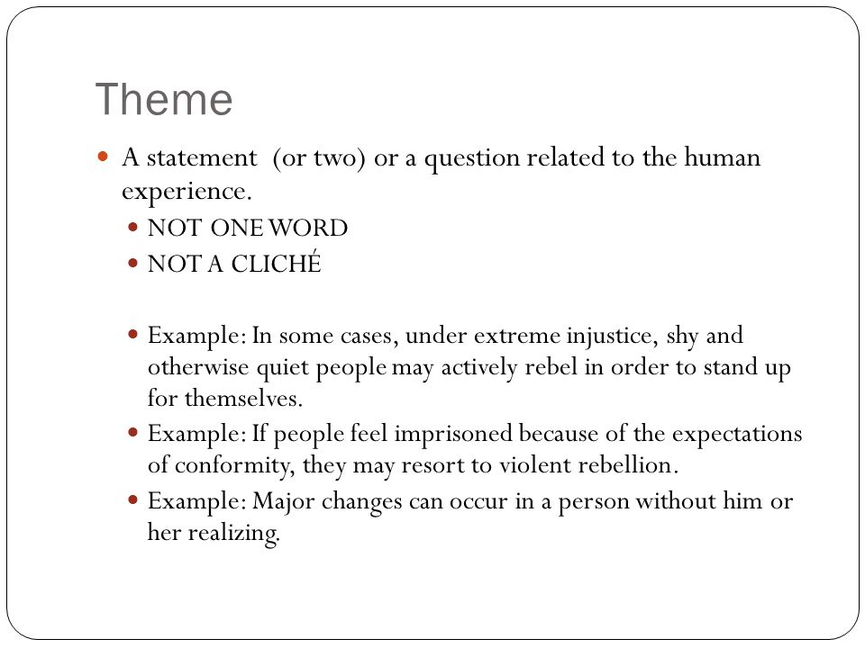 Theme A statement (or two) or a question related to the human experience. NOT ONE WORD. NOT A CLICHÉ.