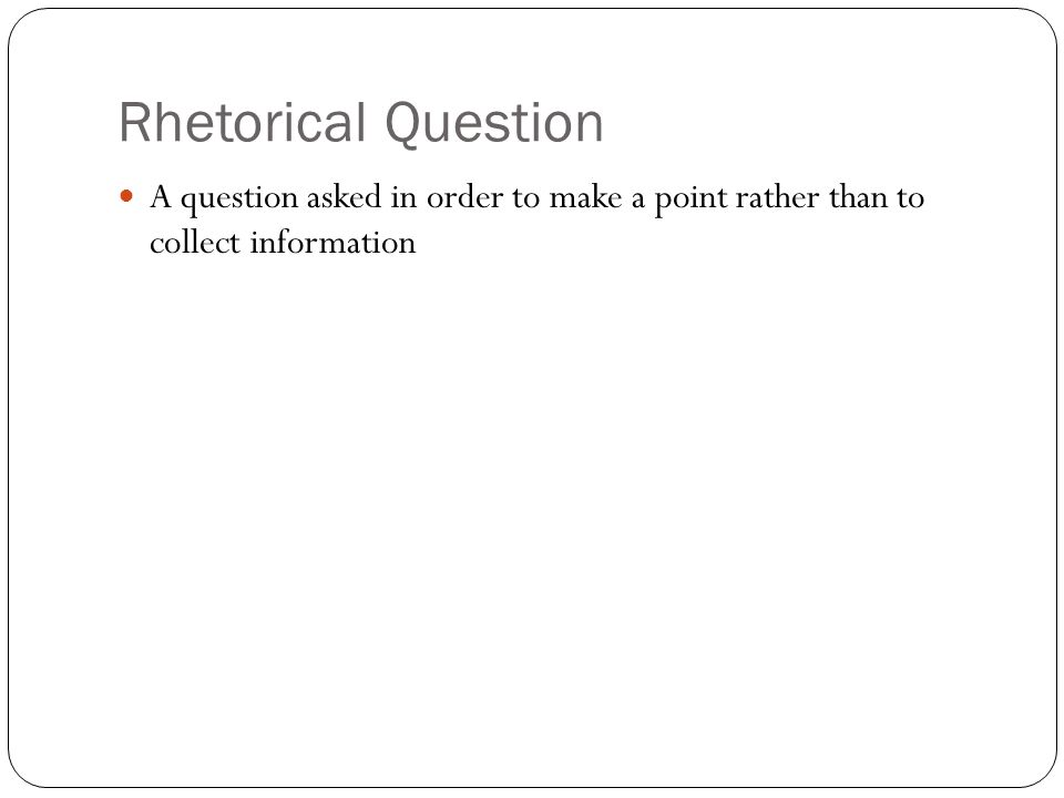 Rhetorical Question A question asked in order to make a point rather than to collect information