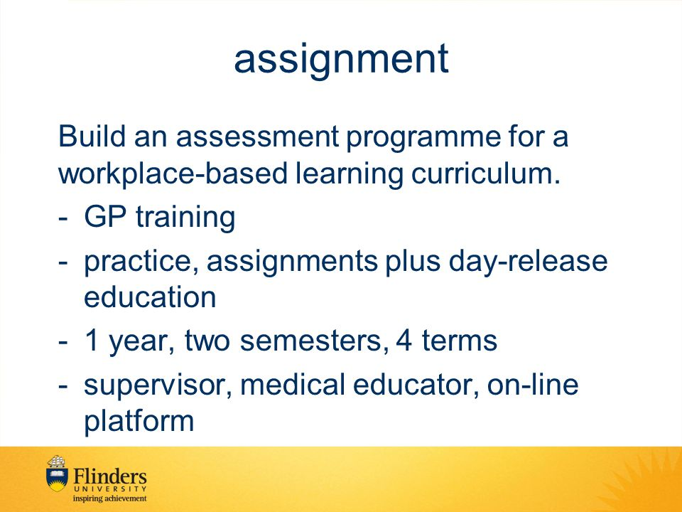 assignment Build an assessment programme for a workplace-based learning curriculum. GP training. practice, assignments plus day-release education.