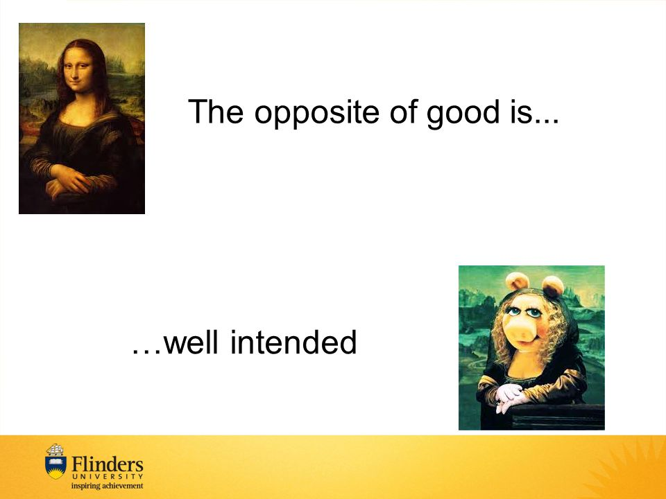 The opposite of good is... …well intended