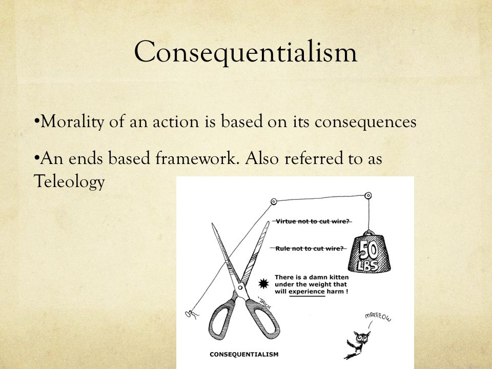 Consequentialism Morality of an action is based on its consequences