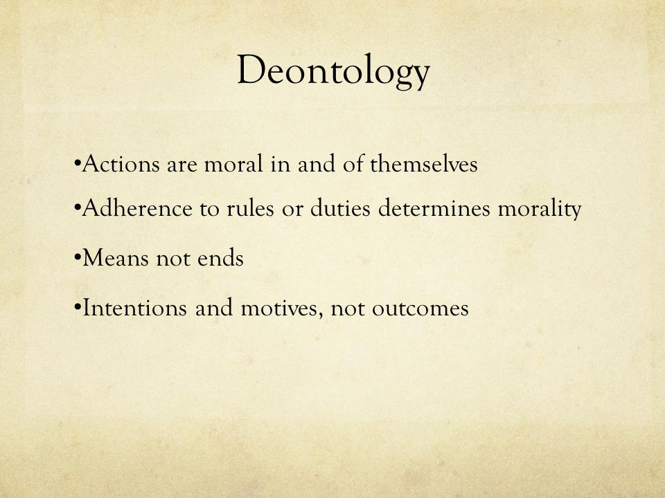 Deontology Actions are moral in and of themselves