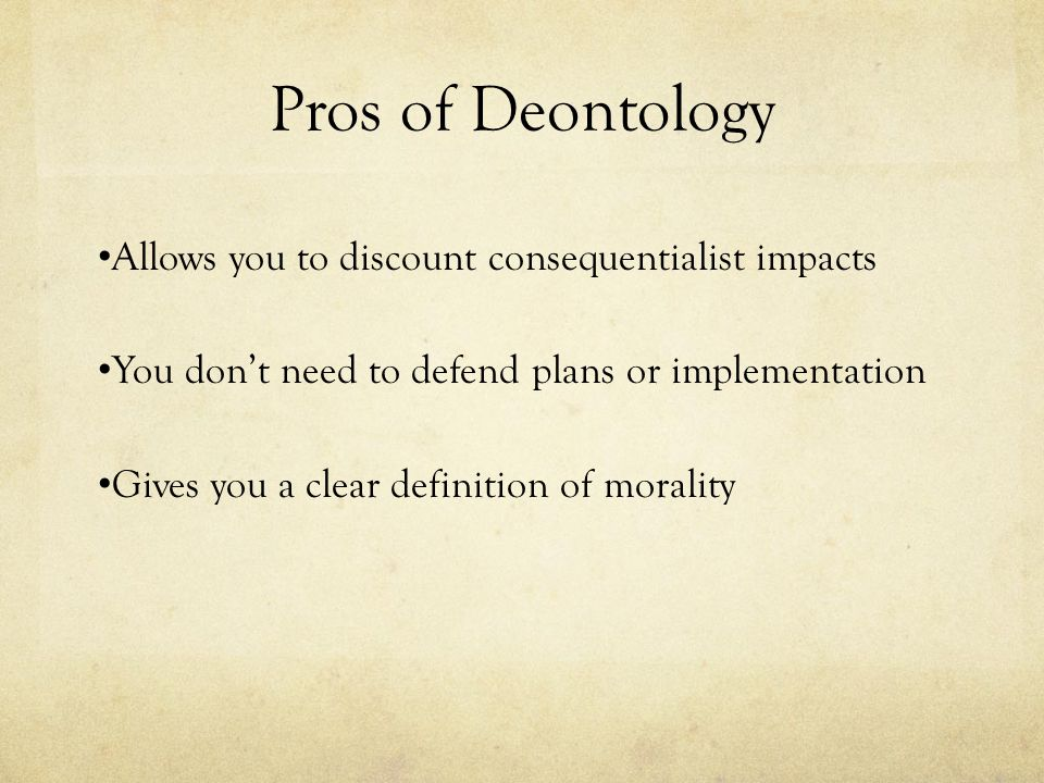 Pros of Deontology Allows you to discount consequentialist impacts