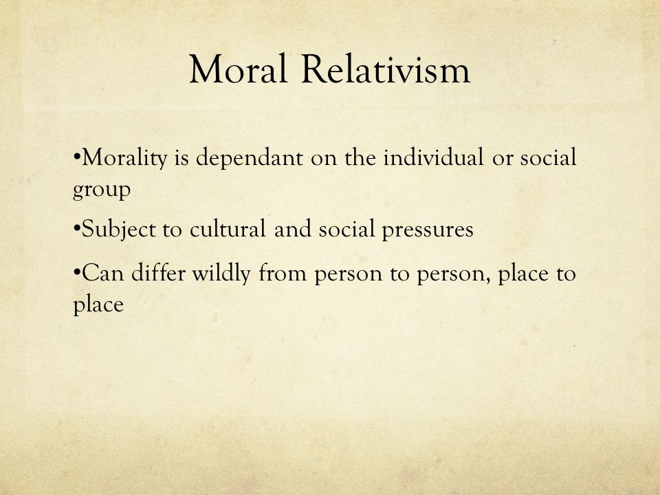 Moral Relativism Morality is dependant on the individual or social group. Subject to cultural and social pressures.