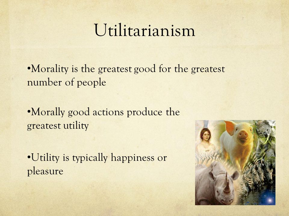 Utilitarianism Morality is the greatest good for the greatest number of people. Morally good actions produce the greatest utility.