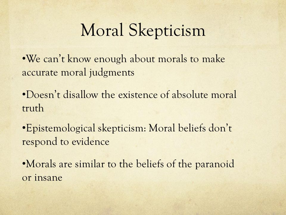 Moral Skepticism We can't know enough about morals to make accurate moral judgments. Doesn't disallow the existence of absolute moral truth.