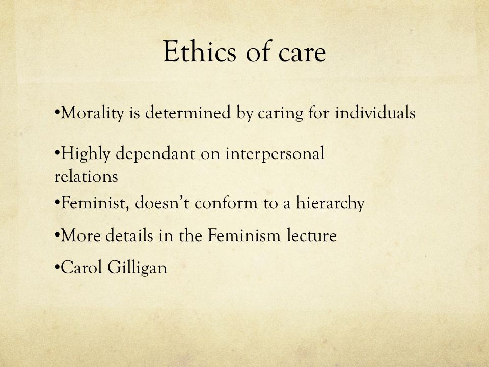 Ethics of care Morality is determined by caring for individuals
