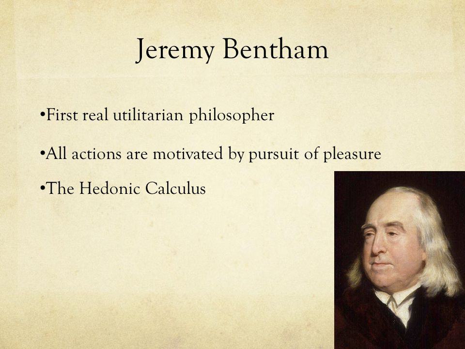Jeremy Bentham First real utilitarian philosopher