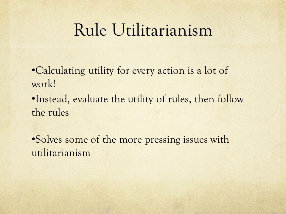Rule Utilitarianism Calculating utility for every action is a lot of work! Instead, evaluate the utility of rules, then follow the rules.